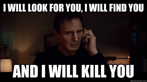Liam Neeson. I will kill you.jpg